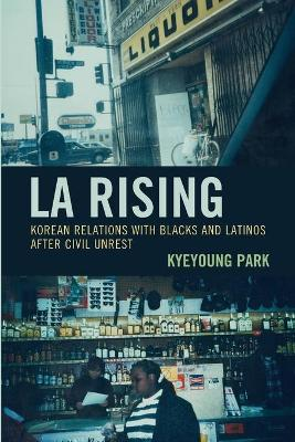LA Rising: Korean Relations with Blacks and Latinos after Civil Unrest book