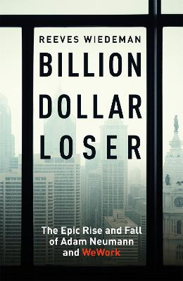 Billion Dollar Loser: The Epic Rise and Fall of WeWork by Reeves Wiedeman