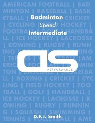 DS Performance - Strength & Conditioning Training Program for Badminton, Speed, Intermediate by D F J Smith