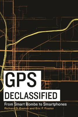 GPS Declassified: From Smart Bombs to Smartphones by Richard D. Easton