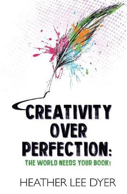 Creativity Over Perfection: The World Needs Your Book! by Heather Lee Dyer
