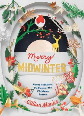 Merry Midwinter: The New Old Ways to Reclaim Christmas by Gillian Monks