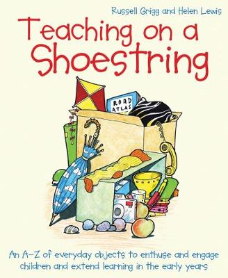 Teaching on a Shoestring: An A-Z of everyday objects to enthuse and engage children and extend learning in the early years by Russell Grigg