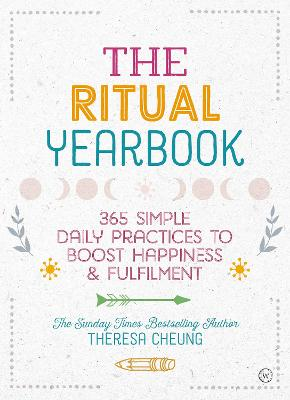 The Ritual Yearbook: 365 Simple Daily Practices to Boost Happiness & Fulfilment by Theresa Cheung