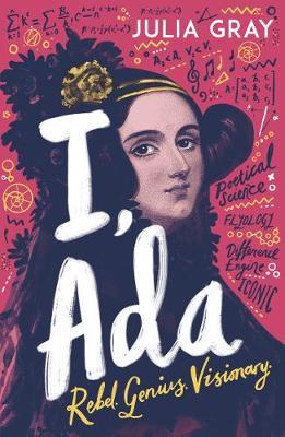 I, Ada: Ada Lovelace: Rebel. Genius. Visionary book