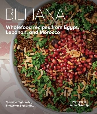 Bilhana: Wholefood Recipes from Egypt, Lebanon, and Morocco by Yasmine Elgharably