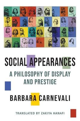 Social Appearances: A Philosophy of Display and Prestige by Barbara Carnevali