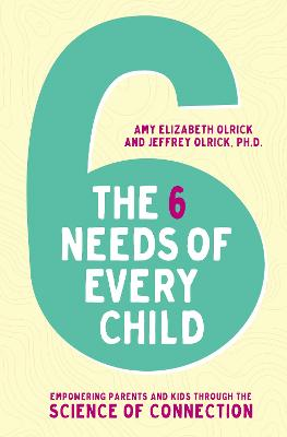 The 6 Needs of Every Child: Empowering Parents and Kids through the Science of Connection by Amy Elizabeth Olrick