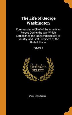 The Life of George Washington: Commander in Chief of the American Forces During the War Which Established the Independence of His Country, and First President of the United States; Volume 1 by John Marshall