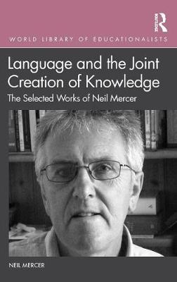 Language and the Joint Creation of Knowledge: The selected works of Neil Mercer by Neil Mercer