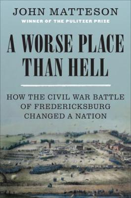 A Worse Place Than Hell: How the Civil War Battle of Fredericksburg Changed a Nation by John Matteson