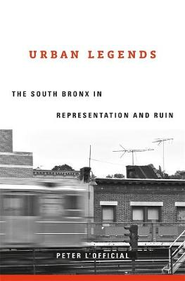 Urban Legends: The South Bronx in Representation and Ruin by Peter L'Official
