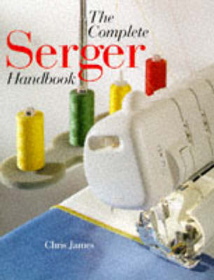 Complete Serger Handbook by Chris James