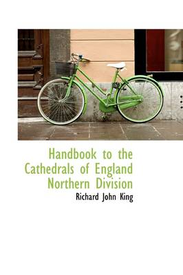 Handbook to the Cathedrals of England Northern Division by Richard John King