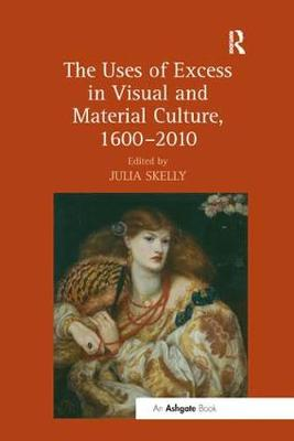 The The Uses of Excess in Visual and Material Culture, 1600-2010 by Julia Skelly