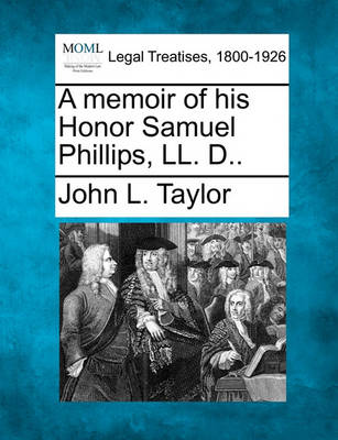 A Memoir of His Honor Samuel Phillips, LL. D.. by Professor John L Taylor