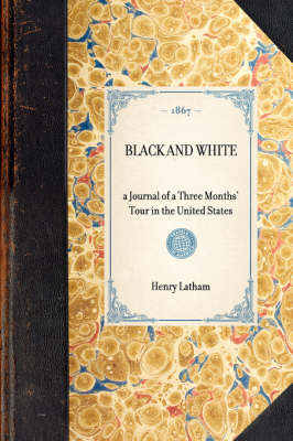 Black and White: A Journal of a Three Months' Tour in the United States by Henry Latham