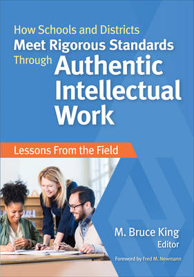 How Schools and Districts Meet Rigorous Standards Through Authentic Intellectual Work by M. Bruce King