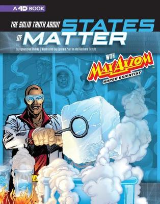 The Solid Truth about States of Matter with Max Axiom, Super Scientist: 4D An Augmented Reading Science Experience by Agnieszka Biskup