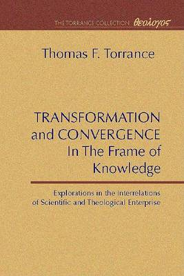 Transformation and Convergence in the Frame of Knowledge by Thomas F Torrance
