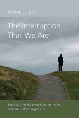 The Interruption That We Are: The Health of the Lived Body, Narrative, and Public Moral Argument by Michael J. Hyde