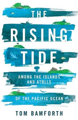 The Rising Tide: Among the Islands and Atolls of the Pacific Ocean by Tom Bamforth