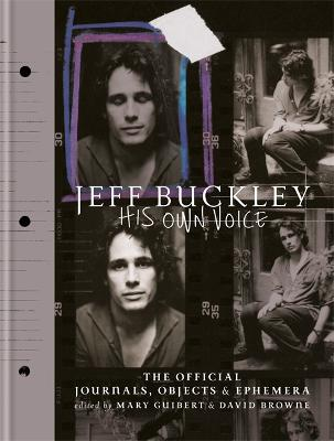 Jeff Buckley: His Own Voice: The Official Journals, Objects, and Ephemera by Mary Guibert