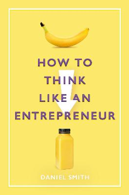 How to Think Like an Entrepreneur by Daniel Smith
