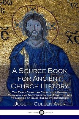 A Source Book for Ancient Church History: The Early Christian Church, Its Origins, Theology and Growth from the Apostolic Age to the Rise of Islam (1st to 8th Centuries) by Joseph Cullen Ayer