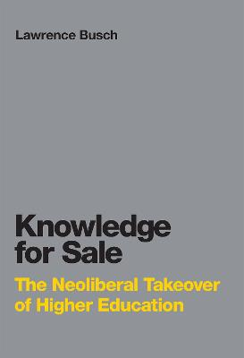 Knowledge for Sale: The Neoliberal Takeover of Higher Education by Lawrence Busch