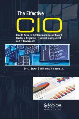 The Effective CIO: How to Achieve Outstanding Success through Strategic Alignment, Financial Management, and IT Governance by Eric J. Brown