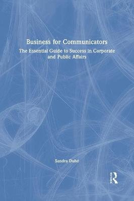 Business for Communicators: The Essential Guide to Success in Corporate and Public Affairs by Sandra Duhe