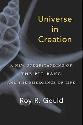 Universe in Creation: A New Understanding of the Big Bang and the Emergence of Life by Roy R. Gould