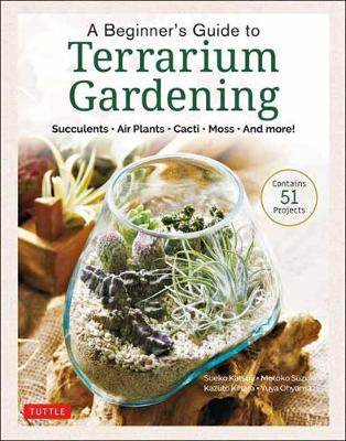 A Beginner's Guide to Terrarium Gardening: Succulents, Air Plants, Cacti, Moss and More! (Contains 52 Projects) book