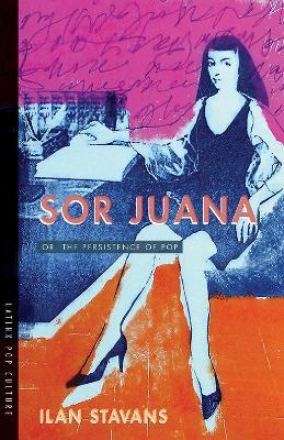 Sor Juana: Or, the Persistence of Pop by Ilan Stavans