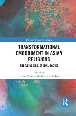Transformational Embodiment in Asian Religions: Subtle Bodies, Spatial Bodies by George Pati
