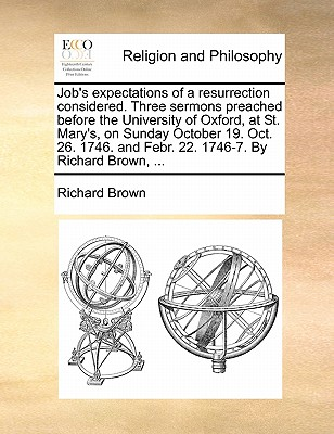 Job's Expectations of a Resurrection Considered. Three Sermons Preached Before the University of Oxford, at St. Mary's, on Sunday October 19. Oct. 26. 1746. and Febr. 22. 1746-7. by Richard Brown, ... by Richard Brown