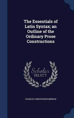 Essentials of Latin Syntax; An Outline of the Ordinary Prose Constructions by Charles Christopher Mierow