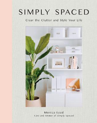 Simply Spaced: Clear the Clutter and Style Your Life by Monica Leed