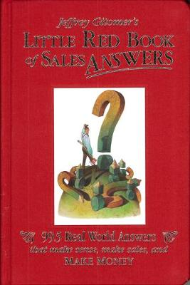 Jeffrey Gitomer's Little Red Book of Sales Answers: 99.5 Real World Answers That Make Sense, Make Sales, and Make Money by Jeffrey Gitomer