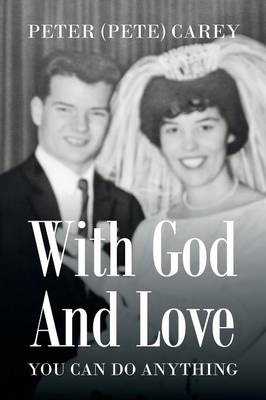 With God and Love You Can Do Anything by Peter (Pete) Carey