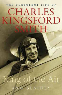 King of the Air: The Turbulent Life of Charles Kingsford Smith by Ann Blainey