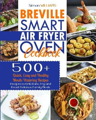 Breville Smart Air Fryer Oven Cookbook: 500+ Quick, Easy and Healthy Mouth-Watering Recipes to Grill, Bake, Fry and Roast Delicious Family Meals. by Simon Williams