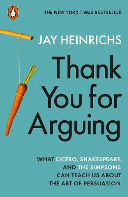Thank You for Arguing: What Cicero, Shakespeare and the Simpsons Can Teach Us About the Art of Persuasion by Jay Heinrichs