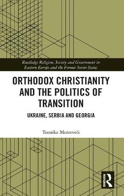 Orthodox Christianity and the Politics of Transition: Ukraine, Serbia and Georgia book