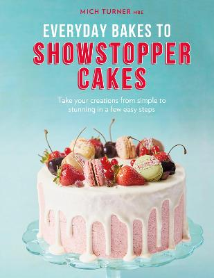 Everyday Bakes to Showstopper Cakes by Mich Turner