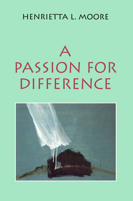 A Passion for Difference: Essays in Anthropology and Gender by Henrietta L. Moore