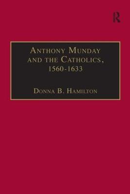Anthony Munday and the Catholics, 1560-1633 by Donna B. Hamilton