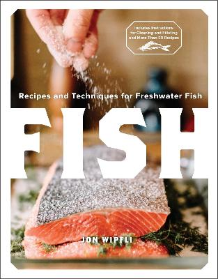 Fish: Recipes and Techniques for Freshwater Fish by Jon Wipfli