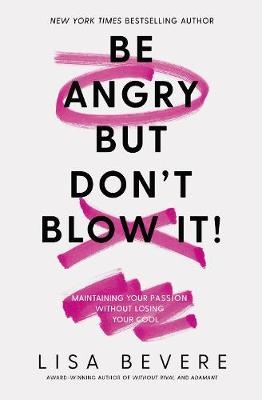 Be Angry, But Don't Blow It: Maintaining Your Passion Without Losing Your Cool by Lisa Bevere